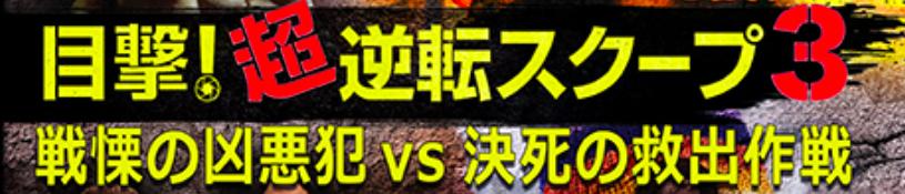 目撃!超逆転スクープ3 戦慄の凶悪犯vs決死の救出作戦1