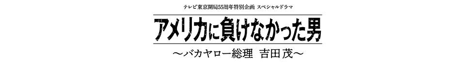 アメリカに負けなかった男~バカヤロー総理 吉田茂~ 2020年2月24日タイトル