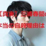 【速報】三浦春馬 首吊り自殺した本当の理由・原因は?役に入りすぎ?いじめか?